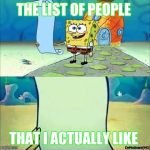 Spongebob_licenta | THE LIST OF PEOPLE THAT I ACTUALLY LIKE | image tagged in spongebob_licenta | made w/ Imgflip meme maker
