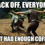 Jurassic world | BACK OFF, EVERYONE I HAVEN'T HAD ENOUGH COFFEE YET!! | image tagged in jurassic world | made w/ Imgflip meme maker
