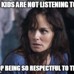 Bad Wife Worse Mom Meme | OUR KIDS ARE NOT LISTENING TO ME STOP BEING SO RESPECTFUL TO THEM | image tagged in memes,bad wife worse mom | made w/ Imgflip meme maker