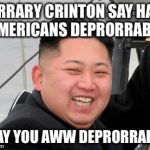 Happy Kim Jong Un | HIRRARY CRINTON SAY HAFF AMERICANS DEPRORRABLE I SAY YOU AWW DEPRORRABLE | image tagged in happy kim jong un | made w/ Imgflip meme maker