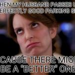 "eye roll | WHEN MY HUSBAND PASSES UP A PERFECTLY GOOD PARKING SPOT BECAUSE THERE MIGHT BE A ""BETTER"" ONE 