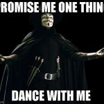 Guy Fawkes Meme | PROMISE ME ONE THING DANCE WITH ME | image tagged in memes,guy fawkes | made w/ Imgflip meme maker