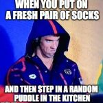 Dry Socks | WHEN YOU PUT ON A FRESH PAIR OF SOCKS AND THEN STEP IN A RANDOM PUDDLE IN THE KITCHEN | image tagged in michael phelps death stare | made w/ Imgflip meme maker