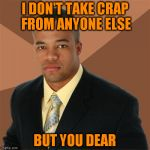He's the man! | I DON'T TAKE CRAP FROM ANYONE ELSE BUT YOU DEAR | image tagged in memes,successful black man | made w/ Imgflip meme maker