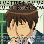 "Kyon Face Palm Meme | NO MATTER HOW MANY TIMES I BREAK DOWN THERE IS ALWAYS A PART OF ME THAT SAYS ""YOU'RE NOT DONE, GET BACK UP"" 