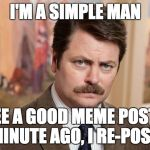 I'm a simple man | I'M A SIMPLE MAN I SEE A GOOD MEME POSTED A MINUTE AGO, I RE-POST IT | image tagged in i'm a simple man | made w/ Imgflip meme maker