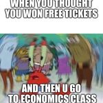 Mr Crabs | WHEN YOU THOUGHT YOU WON FREE TICKETS AND THEN U GO TO ECONOMICS CLASS | image tagged in mr crabs | made w/ Imgflip meme maker