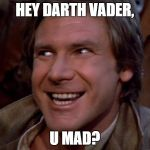 U Mad Darth Vader? | HEY DARTH VADER, U MAD? | image tagged in han solo troll,u mad,troll face | made w/ Imgflip meme maker