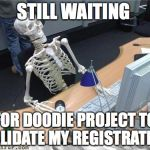 Skeleton Waiting | STILL WAITING FOR DOODIE PROJECT TO VALIDATE MY REGISTRATION | image tagged in skeleton waiting | made w/ Imgflip meme maker