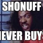 sho nuff | SHONUFF NEVER BUYS | image tagged in sho nuff | made w/ Imgflip meme maker