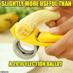 Useless Gadget Useless Election | SLIGHTLY MORE USEFUL THAN A 2016 ELECTION BALLOT | image tagged in banana,gadget,device,useless,election,trump | made w/ Imgflip meme maker