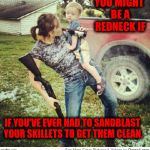 Redneck dish washing | YOU MIGHT BE A REDNECK IF IF YOU'VE EVER HAD TO SANDBLAST YOUR SKILLETS TO GET THEM CLEAN. | image tagged in redneck,you might be a redneck if,dish washing | made w/ Imgflip meme maker