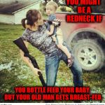 Redneck feeding time | YOU MIGHT BE A REDNECK IF YOU BOTTLE FEED YOUR BABY, BUT YOUR OLD MAN GETS BREAST-FED. | image tagged in redneck,you might be a redneck if,feeding time | made w/ Imgflip meme maker