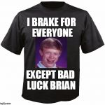 Of course!  lol | I BRAKE FOR EVERYONE EXCEPT BAD LUCK BRIAN | image tagged in blank t-shirt | made w/ Imgflip meme maker