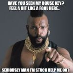 Mr T Pity Party | HAVE YOU SEEN MY HOUSE KEY? FEEL A BIT LIKE A FOOL HERE.. SERIOUSLY MAN I'M STUCK HELP ME OUT | image tagged in mr t pity party | made w/ Imgflip meme maker