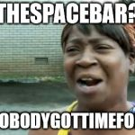 Aint Nobody Got Time For That Meme | THESPACEBAR? AINTNOBODYGOTTIMEFORTHAT | image tagged in memes,aint nobody got time for that | made w/ Imgflip meme maker