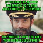 If only it were that easy right? | IF THE FOUNDING FATHERS HAD WANTED US TO CARE ABOUT THE REST OF THE WORLD THEY WOULDN'T HAVE DECLARED THEIR INDEPENDENCE FROM IT | image tagged in thanks captain obvious,memes,obvious | made w/ Imgflip meme maker