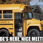 short bus | YOUR RIDE'S HERE, NICE MEETING YOU. | image tagged in short bus | made w/ Imgflip meme maker
