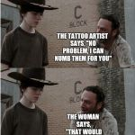 Hey coral... | A BEAUTIFUL WOMAN TELLS THE TATTOO ARTIST THAT SHE WANTS A TATTOO ON HER BREAST NUM NUM NUM NUM NUM BUT HER BREASTS ARE OVERLY SENSITIVE THE | image tagged in memes,rick and carl longer | made w/ Imgflip meme maker