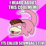 Slowpoke Meme | I HEARD ABOUT THIS COOL MEME ITS CALLED SCUMBAG STEVE | image tagged in memes,slowpoke,scumbag | made w/ Imgflip meme maker