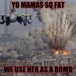 f35 f-35 35 joint strike fighter Gaza Israel pillar 2014 if bomb | YO MAMAS SO FAT WE USE HER AS A BOMB | image tagged in f35 f-35 35 joint strike fighter gaza israel pillar 2014 if bomb | made w/ Imgflip meme maker