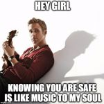 ryan gosling | HEY GIRL KNOWING YOU ARE SAFE IS LIKE MUSIC TO MY SOUL | image tagged in ryan gosling | made w/ Imgflip meme maker