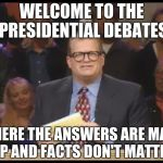Whose Line is it Anyway | WELCOME TO THE PRESIDENTIAL DEBATES WHERE THE ANSWERS ARE MADE UP AND FACTS DON'T MATTER | image tagged in whose line is it anyway | made w/ Imgflip meme maker