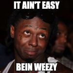Lil Wayne Meme | IT AIN'T EASY BEIN WEEZY | image tagged in memes,lil wayne | made w/ Imgflip meme maker