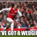Tomas Rosicky Meme | OHHHHHHHHHHHHHHHHHHHHHHHHHHHHHHHHHHHHHHHHHHHHHHHHHHHHHHHHHHHHHHHHHHHHHHHHHHHHHHHHHHHHHHHHHHHHHHHHHHHHHHHHHHH I'VE GOT A WEDGIE | image tagged in memes,tomas rosicky | made w/ Imgflip meme maker