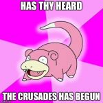 Slowpoke Meme | HAS THY HEARD THE CRUSADES HAS BEGUN | image tagged in memes,slowpoke | made w/ Imgflip meme maker