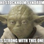 The __ is strong with this one | THE STOCKHOLM SYNDROME IS STRONG WITH THIS ONE. | image tagged in the __ is strong with this one | made w/ Imgflip meme maker