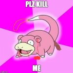 Slowpoke Meme | PLZ KILL ME | image tagged in memes,slowpoke | made w/ Imgflip meme maker