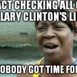 Do you have a eon or two? | FACT CHECKING ALL OF HILLARY CLINTON'S LIES? AIN'T NOBODY GOT TIME FOR THAT! | image tagged in memes,aint nobody got time for that,fact checking,hillary clinton for prison hospital 2016,biased media,government corruption | made w/ Imgflip meme maker