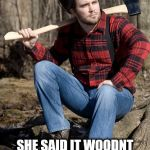 Solemn Lumberjack Meme | I'VE BEEN PINEING FOR A LONG LOST LOVE SHE SAID IT WOODNT WORK. THEN LEFT ME FOR A SIDESHOW BARKER | image tagged in memes,solemn lumberjack | made w/ Imgflip meme maker