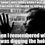 Over Educated Problems Meme | I found some coins today while I was digging. I got excited I ran inside to tell my wife. Then I remembered why I was digging the hole. | image tagged in memes,over educated problems | made w/ Imgflip meme maker