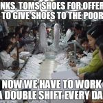 Shoe sweat shop | THANKS, TOMS SHOES FOR OFFERING TO GIVE SHOES TO THE POOR NOW WE HAVE TO WORK A DOUBLE SHIFT EVERY DAY | image tagged in shoe sweat shop | made w/ Imgflip meme maker