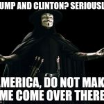 Guy Fawkes Meme | TRUMP AND CLINTON? SERIOUSLY? AMERICA, DO NOT MAKE ME COME OVER THERE. | image tagged in memes,guy fawkes | made w/ Imgflip meme maker