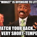 "The little things in life... | THE TERM ""MIDGET"" IS OFFENSIVE TO LITTLE PEOPLE SO WATCH YOUR BACK... THEY ARE VERY SHORT-TEMPERED 