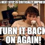 IT Crowd | THIS NEXT STEP IS CRITICALLY IMPORTANT... TURN IT BACK ON AGAIN! | image tagged in it crowd | made w/ Imgflip meme maker