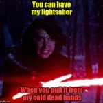 Kylo Ren That Lightsaber | You can have my lightsaber When you pull it from my cold dead hands | image tagged in kylo ren that lightsaber | made w/ Imgflip meme maker