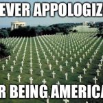 American graveyards in Normandy | NEVER APPOLOGIZE FOR BEING AMERICAN | image tagged in american graveyards in normandy | made w/ Imgflip meme maker