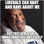 Bill Cosby Admittance | LIBERALS CAN RANT AND RAVE ABOUT ME BUT THEY NEVER SAY A WORD ABOUT HILLARY'S BILL? | image tagged in bill cosby admittance | made w/ Imgflip meme maker