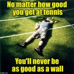Tennis Defeat Meme | No matter how good you get at tennis You'll never be as good as a wall | image tagged in memes,tennis defeat | made w/ Imgflip meme maker
