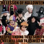 halloween | THE LESSON OF HALLOWEEN IS THAT PRETENDING TO BE SOMETHING YOU'RE NOT WILL LEAD TO A SWEET REWARD | image tagged in trick or treat,lesson,funny memes,halloween | made w/ Imgflip meme maker