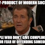 Even Good Things Offend People | A BY-PRODUCT OF MODERN SOCIETY PEOPLE WHO DON'T GIVE COMPLIMENTS FOR FEAR OF OFFENDING SOMEONE | image tagged in memes,confused mel gibson,modern society | made w/ Imgflip meme maker