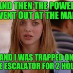 OMG Karen Meme | AND THEN THE POWER WENT OUT AT THE MALL AND I WAS TRAPPED ON THE ESCALATOR FOR 2 HOURS | image tagged in memes,omg karen | made w/ Imgflip meme maker