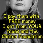 Hillary Winking | I always pay taxes I pay them with FREE money I get from YOUR taxes and the Clinton Foundation | image tagged in hillary winking | made w/ Imgflip meme maker