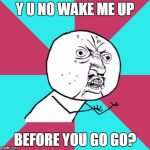 Wham | Y U NO WAKE ME UP BEFORE YOU GO GO? | image tagged in y u no music,memes,y u no rhythm guy,george michael,music,wake me up before you go-go | made w/ Imgflip meme maker