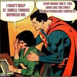Superman & Lois Problems | I CAN'T HELP IT. SMALL THINGS DEPRESS ME. STOP DOING THAT!  YOU LOOK LIKE THE FIRST WORLD PROBLEMS TEMPLATE. | image tagged in superman  lois problems | made w/ Imgflip meme maker