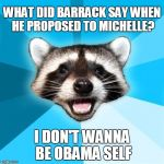 Lame Pun Coon Meme | WHAT DID BARRACK SAY WHEN HE PROPOSED TO MICHELLE? I DON'T WANNA BE OBAMA SELF | image tagged in memes,lame pun coon | made w/ Imgflip meme maker